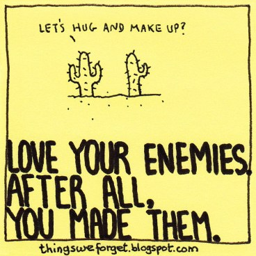 love your enemies you made them